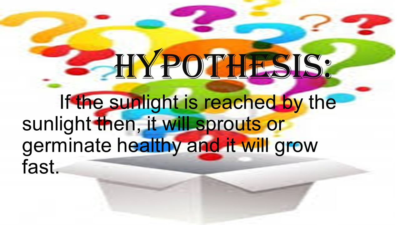 Hypothesis: If the sunlight is reached by the sunlight then, it will sprouts or germinate healthy and it will grow fast.