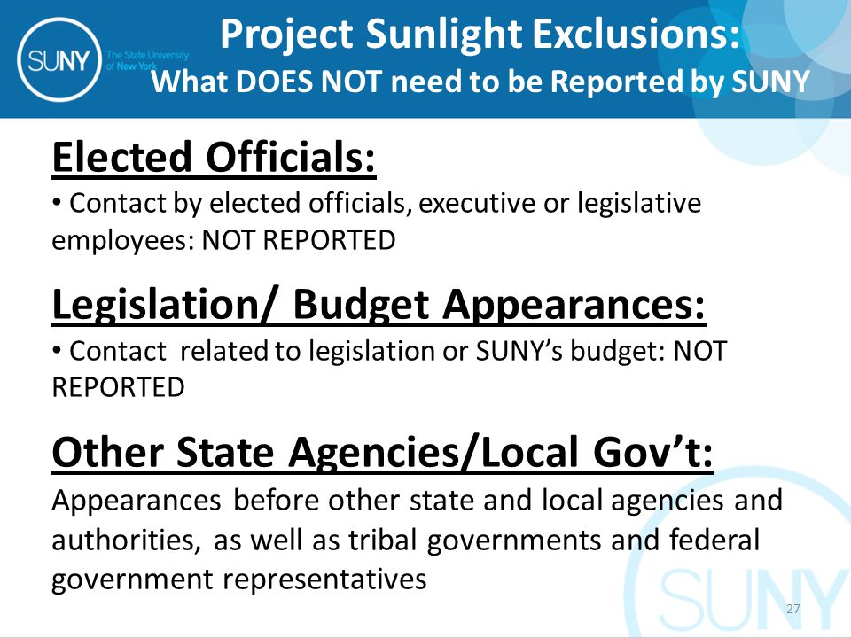 Elected Officials: Contact by elected officials, executive or legislative employees: NOT REPORTED Legislation/ Budget Appearances: Contact related to legislation or SUNY's budget: NOT REPORTED Other State Agencies/Local Gov't: Appearances before other state and local agencies and authorities, as well as tribal governments and federal government representatives Project Sunlight Exclusions: What DOES NOT need to be Reported by SUNY 27