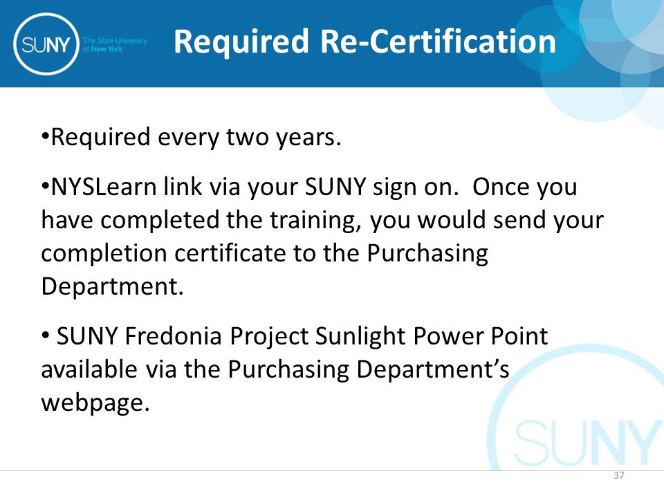 37 Required Re-Certification Required every two years. NYSLearn link via your SUNY sign on. Once you have completed the training, you would send your