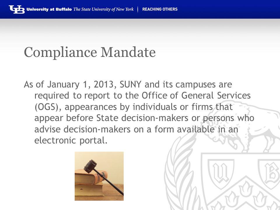 Compliance Mandate As of January 1, 2013, SUNY and its campuses are required to report to the Office of General Services (OGS), appearances by individuals or firms that appear before State decision-makers or persons who advise decision-makers on a form available in an electronic portal.