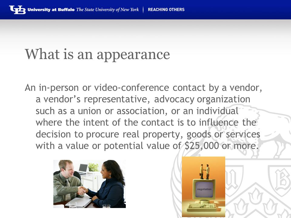 What is an appearance An in-person or video-conference contact by a vendor, a vendor's representative, advocacy organization such as a union or association, or an individual where the intent of the contact is to influence the decision to procure real property, goods or services with a value or potential value of $25,000 or more.
