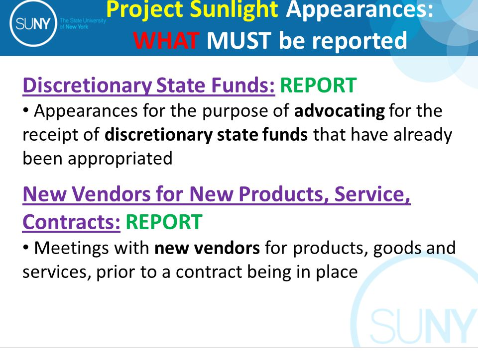 Discretionary State Funds: REPORT Appearances for the purpose of advocating for the receipt of discretionary state funds that have already been appropriated New Vendors for New Products, Service, Contracts: REPORT Meetings with new vendors for products, goods and services, prior to a contract being in place Project Sunlight Appearances: WHAT MUST be reported