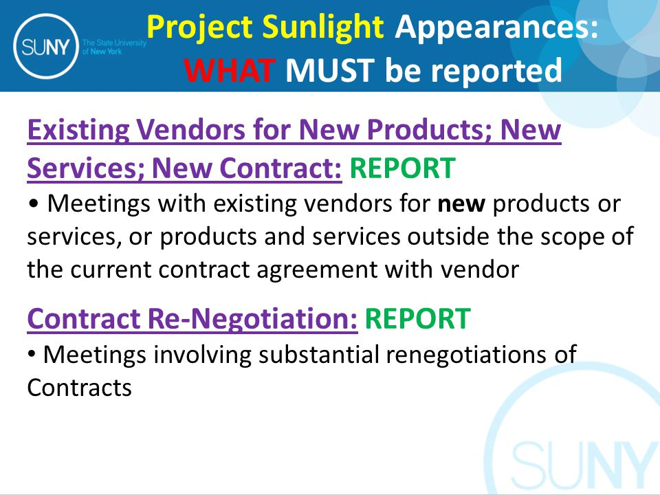 Existing Vendors for New Products; New Services; New Contract: REPORT Meetings with existing vendors for new products or services, or products and services outside the scope of the current contract agreement with vendor Contract Re-Negotiation: REPORT Meetings involving substantial renegotiations of Contracts Project Sunlight Appearances: WHAT MUST be reported
