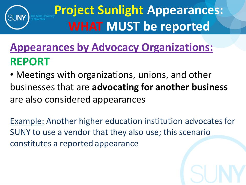 Appearances by Advocacy Organizations: REPORT Meetings with organizations, unions, and other businesses that are advocating for another business are also considered appearances Example: Another higher education institution advocates for SUNY to use a vendor that they also use; this scenario constitutes a reported appearance Project Sunlight Appearances: WHAT MUST be reported