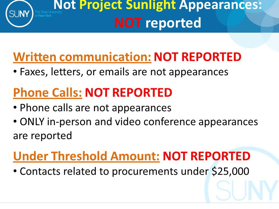 Written communication: NOT REPORTED Faxes, letters, or emails are not appearances Phone Calls: NOT REPORTED Phone calls are not appearances ONLY in-person and video conference appearances are reported Under Threshold Amount: NOT REPORTED Contacts related to procurements under $25,000 Not Project Sunlight Appearances: NOT reported