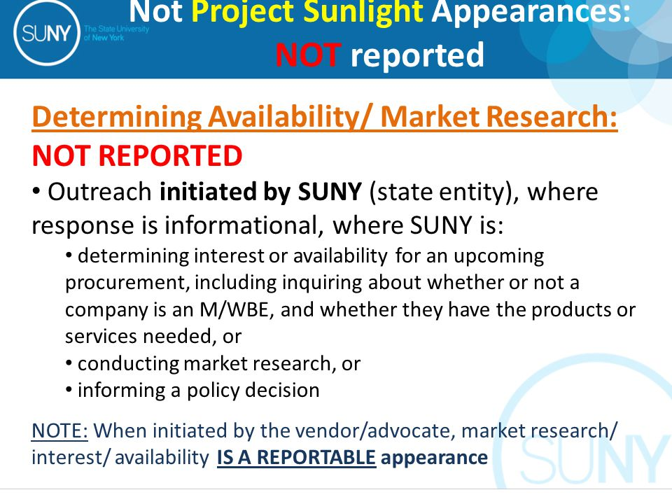 Determining Availability/ Market Research: NOT REPORTED Outreach initiated by SUNY (state entity), where response is informational, where SUNY is: determining interest or availability for an upcoming procurement, including inquiring about whether or not a company is an M/WBE, and whether they have the products or services needed, or conducting market research, or informing a policy decision NOTE: When initiated by the vendor/advocate, market research/ interest/ availability IS A REPORTABLE appearance Not Project Sunlight Appearances: NOT reported