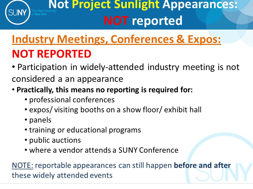 Industry Meetings, Conferences & Expos: NOT REPORTED Participation in widely-attended industry meeting is not considered a an appearance Practically, this means no reporting is required for: professional conferences expos/ visiting booths on a show floor/ exhibit hall panels training or educational programs public auctions where a vendor attends a SUNY Conference NOTE: reportable appearances can still happen before and after these widely attended events Not Project Sunlight Appearances: NOT reported