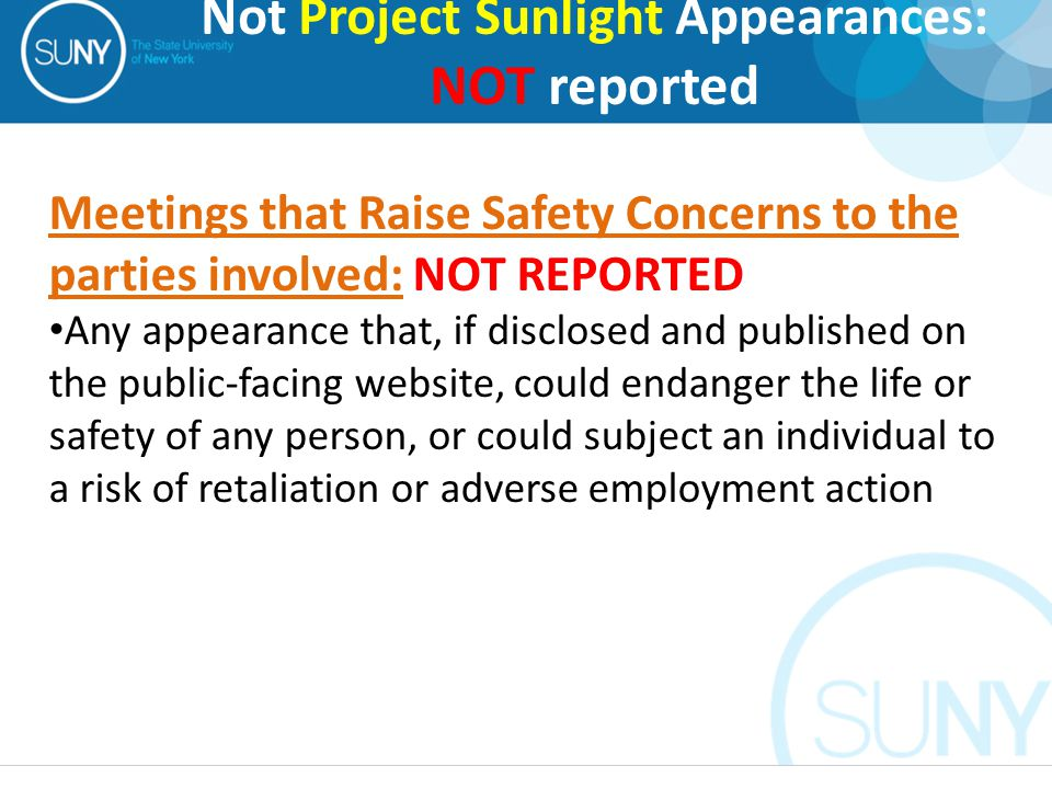 Meetings that Raise Safety Concerns to the parties involved: NOT REPORTED Any appearance that, if disclosed and published on the public-facing website, could endanger the life or safety of any person, or could subject an individual to a risk of retaliation or adverse employment action Not Project Sunlight Appearances: NOT reported