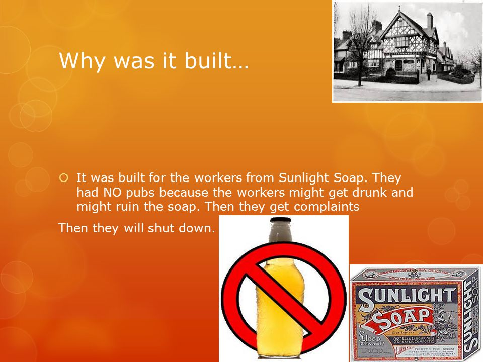 Why was it built…  It was built for the workers from Sunlight Soap. They had NO pubs because the workers might get drunk and might ruin the soap. The