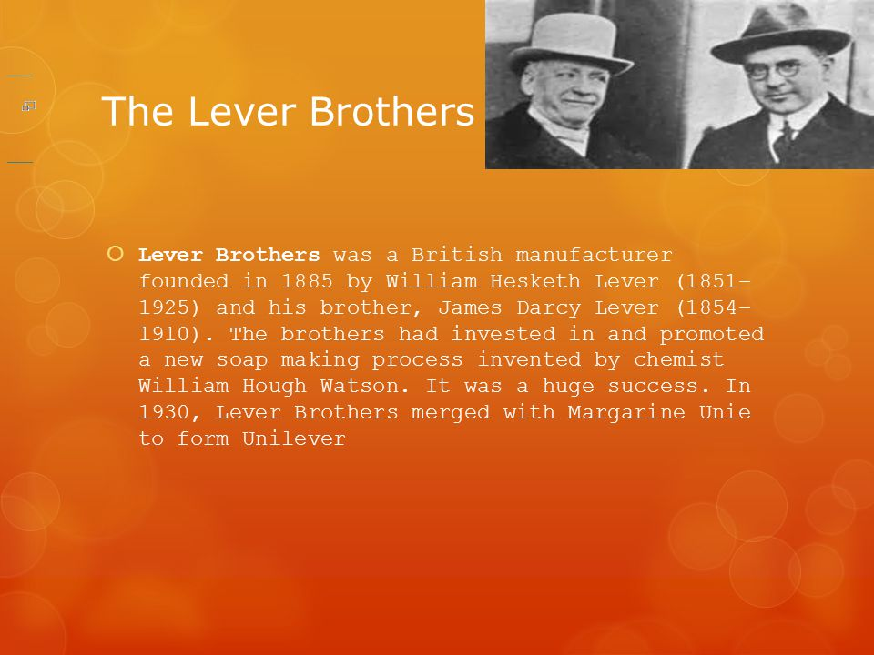 The Lever Brothers  Lever Brothers was a British manufacturer founded in 1885 by William Hesketh Lever (1851– 1925) and his brother, James Darcy Leve