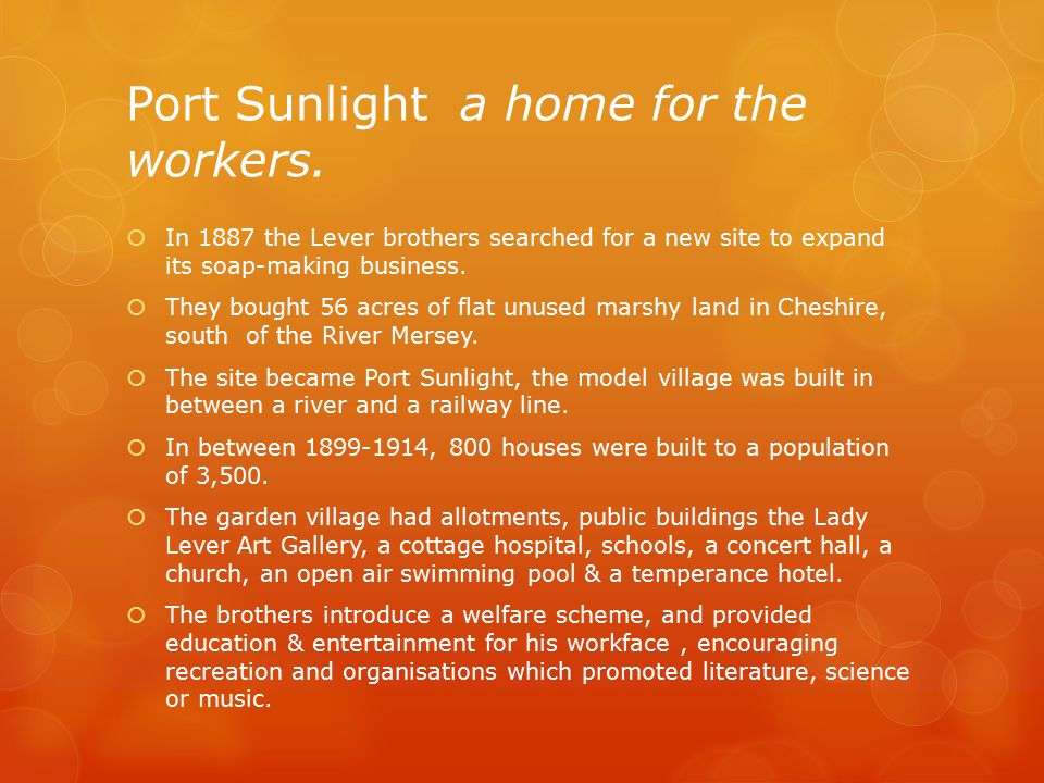 Port Sunlight a home for the workers.  In 1887 the Lever brothers searched for a new site to expand its soap-making business.  They bought 56 acres