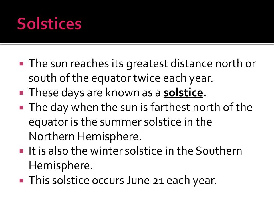  The sun reaches its greatest distance north or south of the equator twice each year.  These days are known as a solstice.  The day when the sun is