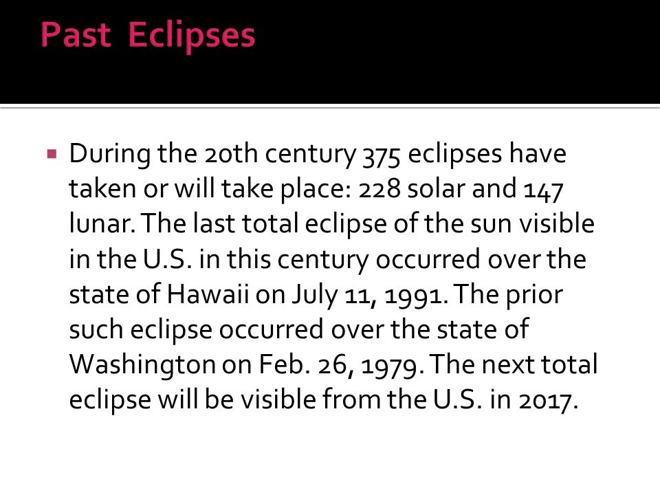  During the 20th century 375 eclipses have taken or will take place: 228 solar and 147 lunar. The last total eclipse of the sun visible in the U.S. i