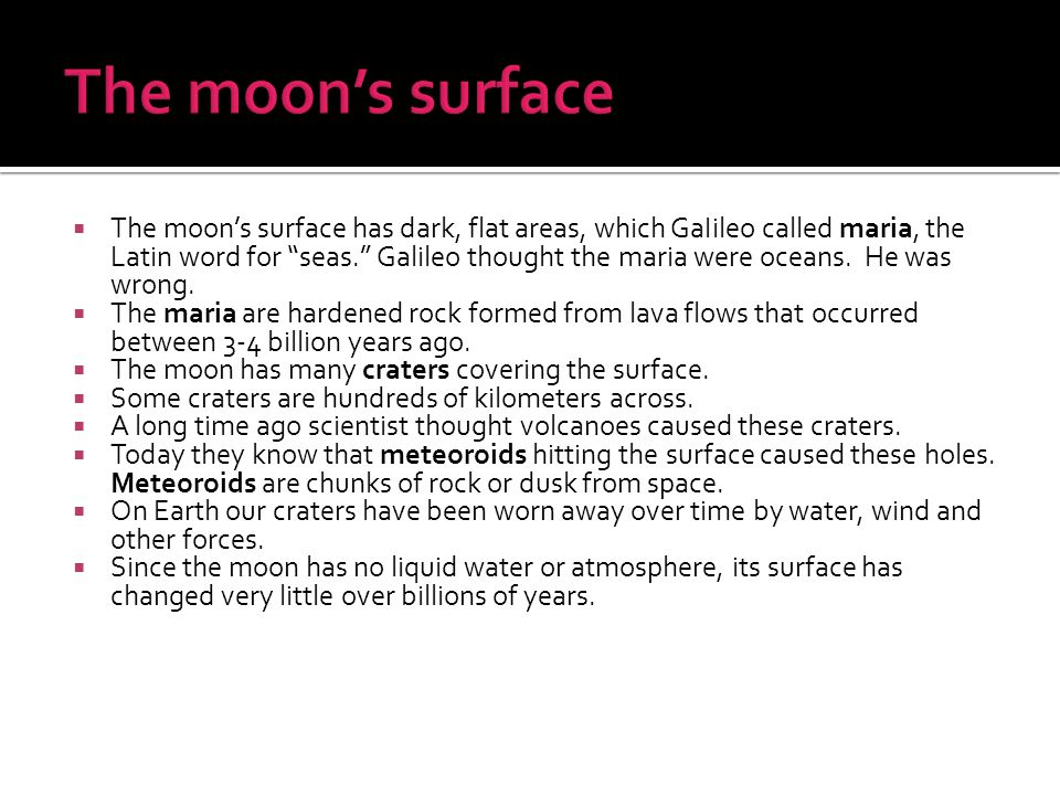 " The moon's surface has dark, flat areas, which GaIileo called maria, the Latin word for ""seas."" Galileo thought the maria were oceans. He was wrong."