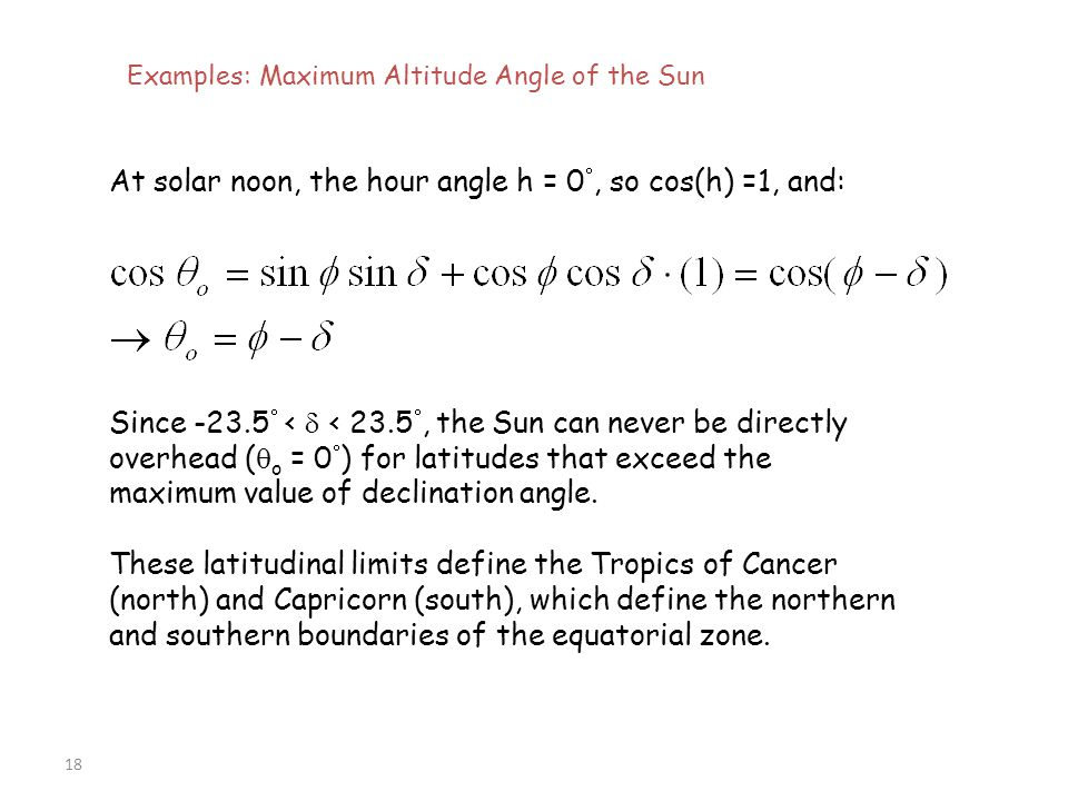 18 Examples: Maximum Altitude Angle of the Sun At solar noon, the hour angle h = 0 , so cos(h) =1, and: Since -23.5  <  < 23.5 , the Sun can never