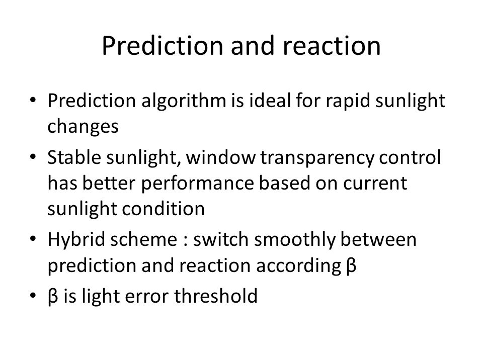 Prediction and reaction Prediction algorithm is ideal for rapid sunlight changes Stable sunlight, window transparency control has better performance b