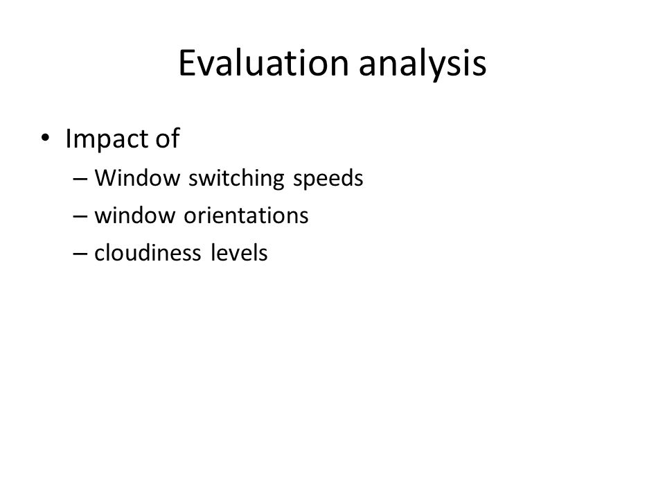 Evaluation analysis Impact of – Window switching speeds – window orientations – cloudiness levels