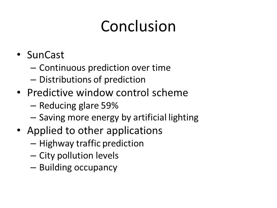 Conclusion SunCast – Continuous prediction over time – Distributions of prediction Predictive window control scheme – Reducing glare 59% – Saving more