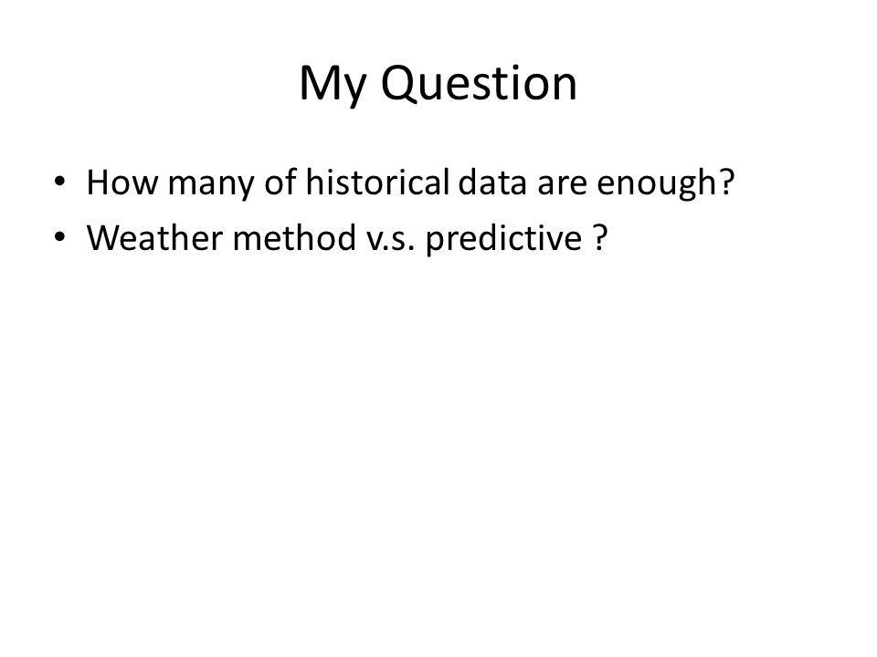 My Question How many of historical data are enough? Weather method v.s. predictive ?
