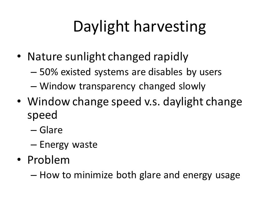 Daylight harvesting Nature sunlight changed rapidly – 50% existed systems are disables by users – Window transparency changed slowly Window change spe