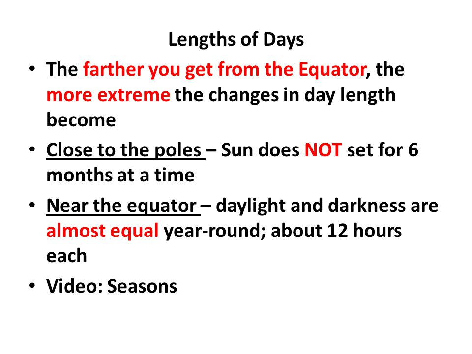 Lengths of Days The farther you get from the Equator, the more extreme the changes in day length become Close to the poles – Sun does NOT set for 6 mo