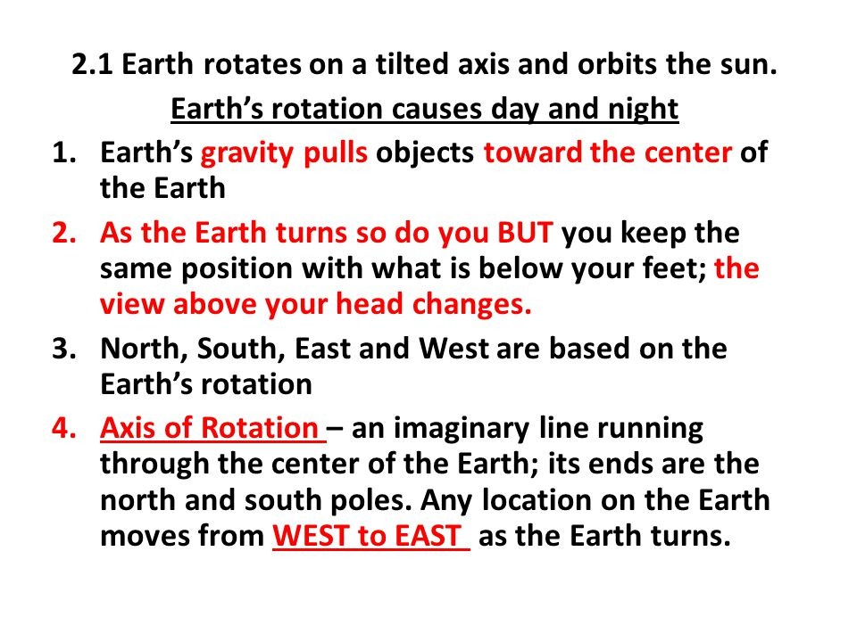 2.1 Earth rotates on a tilted axis and orbits the sun. Earth's rotation causes day and night 1.Earth's gravity pulls objects toward the center of the