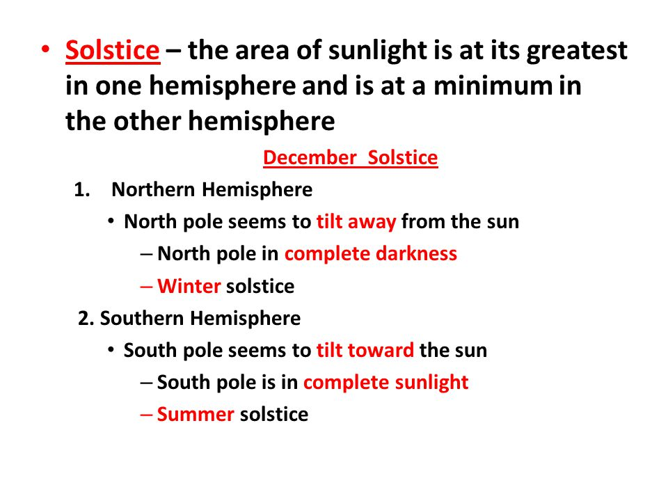 Solstice – the area of sunlight is at its greatest in one hemisphere and is at a minimum in the other hemisphere December Solstice 1.Northern Hemisphe