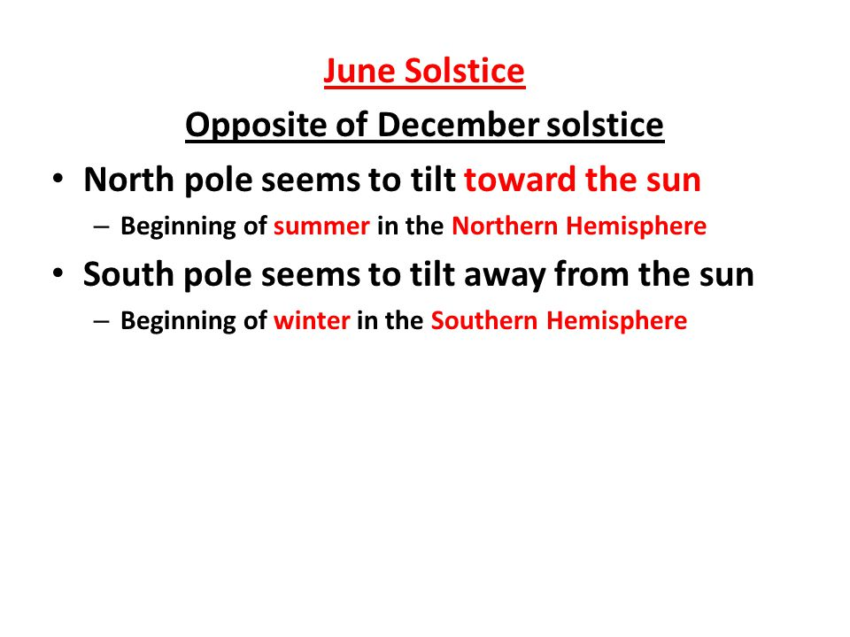 June Solstice Opposite of December solstice North pole seems to tilt toward the sun – Beginning of summer in the Northern Hemisphere South pole seems