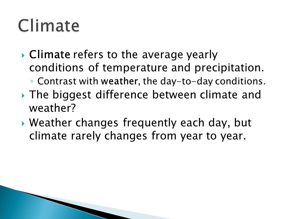  Climate refers to the average yearly conditions of temperature and precipitation. ◦ Contrast with weather, the day-to-day conditions.  The biggest