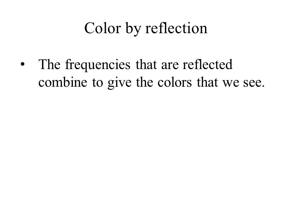 Color by reflection The frequencies that are reflected combine to give the colors that we see.