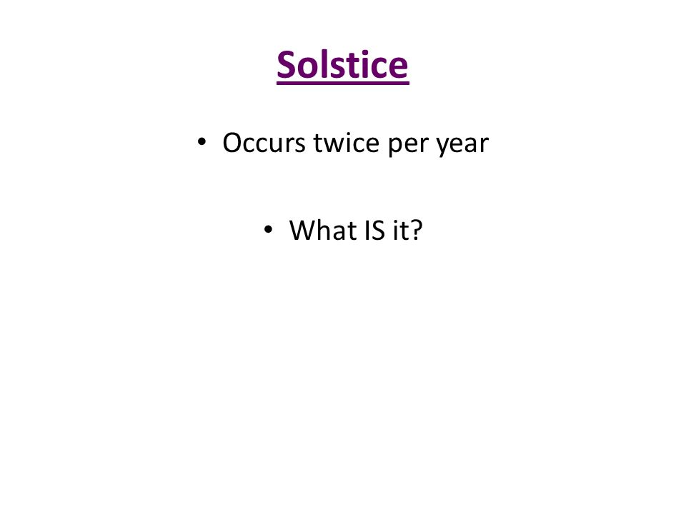 Solstice Occurs twice per year What IS it?