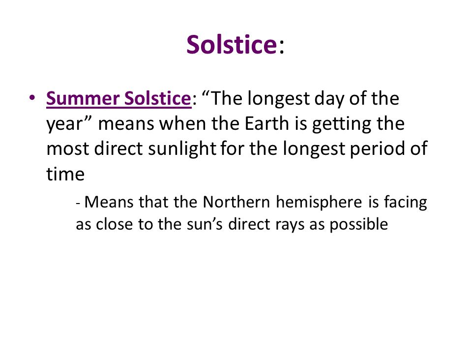 "Solstice: Summer Solstice: ""The longest day of the year"" means when the Earth is getting the most direct sunlight for the longest period of time - Mea"
