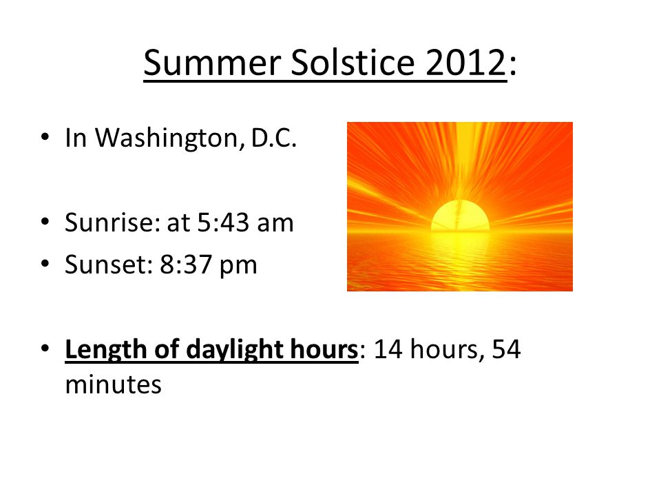 Summer Solstice 2012: In Washington, D.C. Sunrise: at 5:43 am Sunset: 8:37 pm Length of daylight hours: 14 hours, 54 minutes