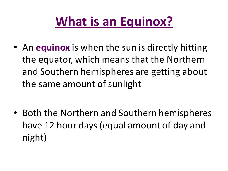 An equinox is when the sun is directly hitting the equator, which means that the Northern and Southern hemispheres are getting about the same amount o