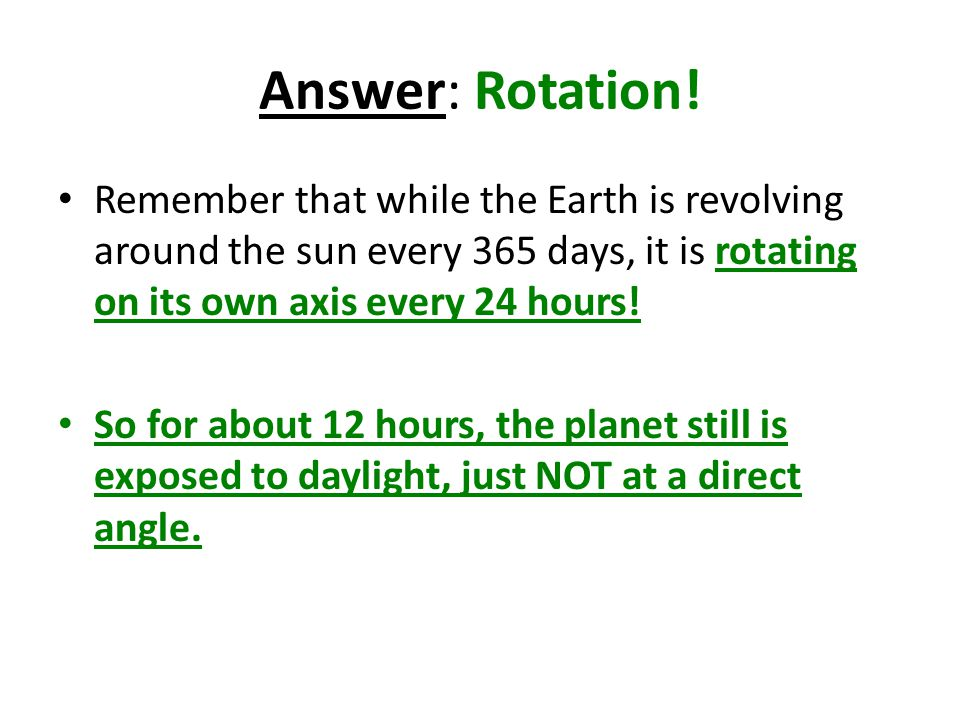 Answer: Rotation! Remember that while the Earth is revolving around the sun every 365 days, it is rotating on its own axis every 24 hours! So for abou