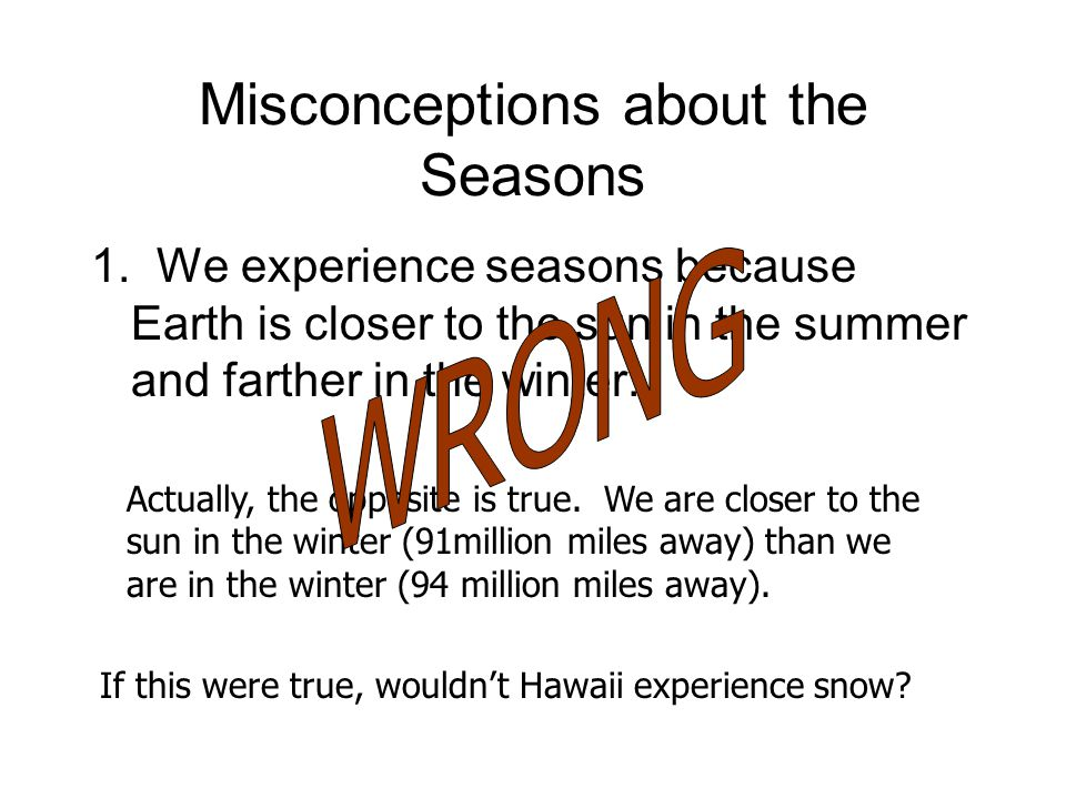 Misconceptions about the Seasons 1. We experience seasons because Earth is closer to the sun in the summer and farther in the winter. Actually, the op