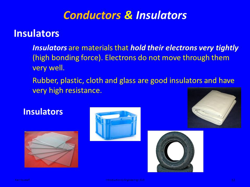 Conductors & Insulators Ken YoussefiIntroduction to Engineering – E10 12 Insulators Insulators are materials that hold their electrons very tightly (high bonding force).