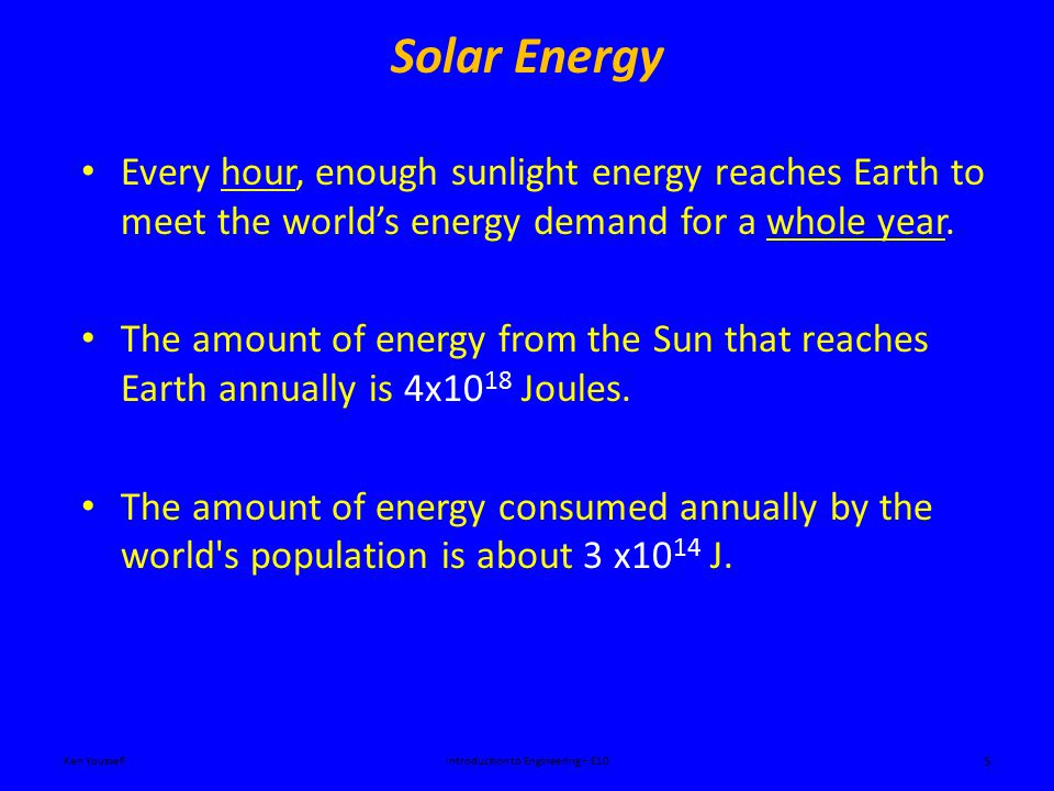 Solar Energy Ken YoussefiIntroduction to Engineering – E10 5 Every hour, enough sunlight energy reaches Earth to meet the world's energy demand for a whole year.