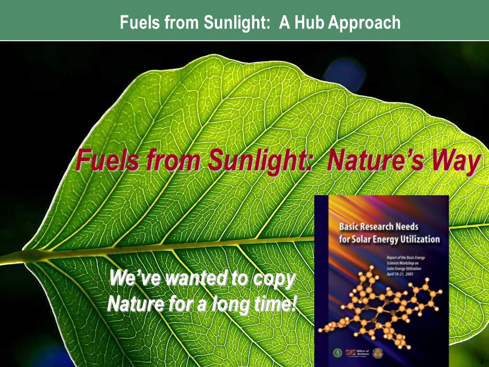 Fuels from Sunlight: A Hub Approach Fuels from Sunlight: Nature's Way 2 We've wanted to copy Nature for a long time!