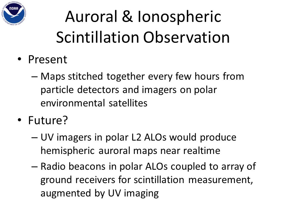 Auroral & Ionospheric Scintillation Observation Present – Maps stitched together every few hours from particle detectors and imagers on polar environmental satellites Future.