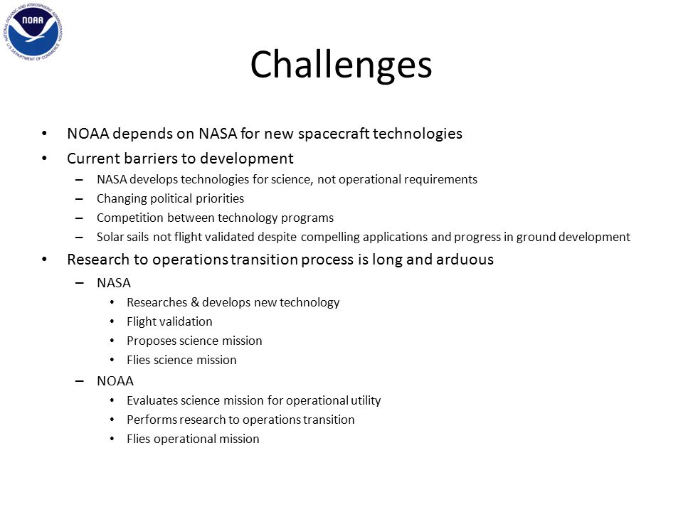 Challenges NOAA depends on NASA for new spacecraft technologies Current barriers to development – NASA develops technologies for science, not operational requirements – Changing political priorities – Competition between technology programs – Solar sails not flight validated despite compelling applications and progress in ground development Research to operations transition process is long and arduous – NASA Researches & develops new technology Flight validation Proposes science mission Flies science mission – NOAA Evaluates science mission for operational utility Performs research to operations transition Flies operational mission