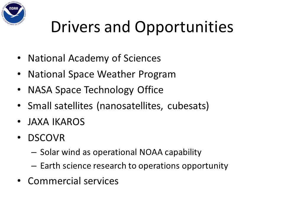 Drivers and Opportunities National Academy of Sciences National Space Weather Program NASA Space Technology Office Small satellites (nanosatellites, cubesats) JAXA IKAROS DSCOVR – Solar wind as operational NOAA capability – Earth science research to operations opportunity Commercial services