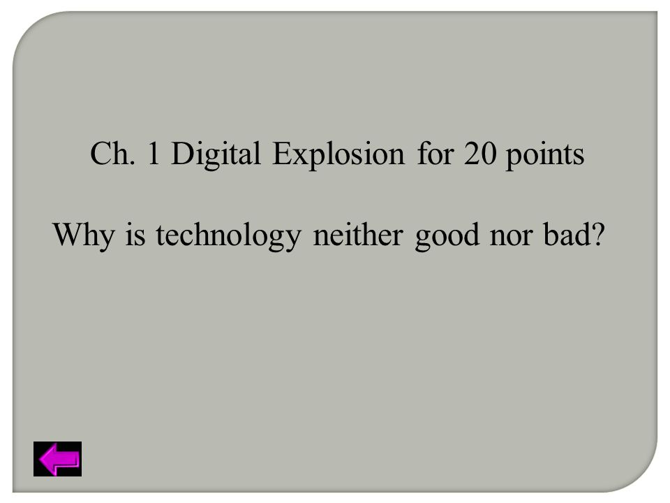 Ch. 1 Digital Explosion for 20 points Why is technology neither good nor bad?