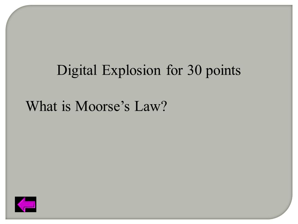 Digital Explosion for 30 points What is Moorse's Law