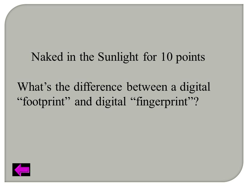 Naked in the Sunlight for 10 points What's the difference between a digital footprint and digital fingerprint