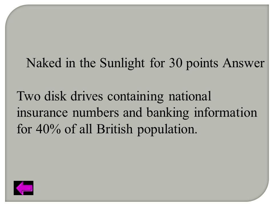 Naked in the Sunlight for 30 points Answer Two disk drives containing national insurance numbers and banking information for 40% of all British population.