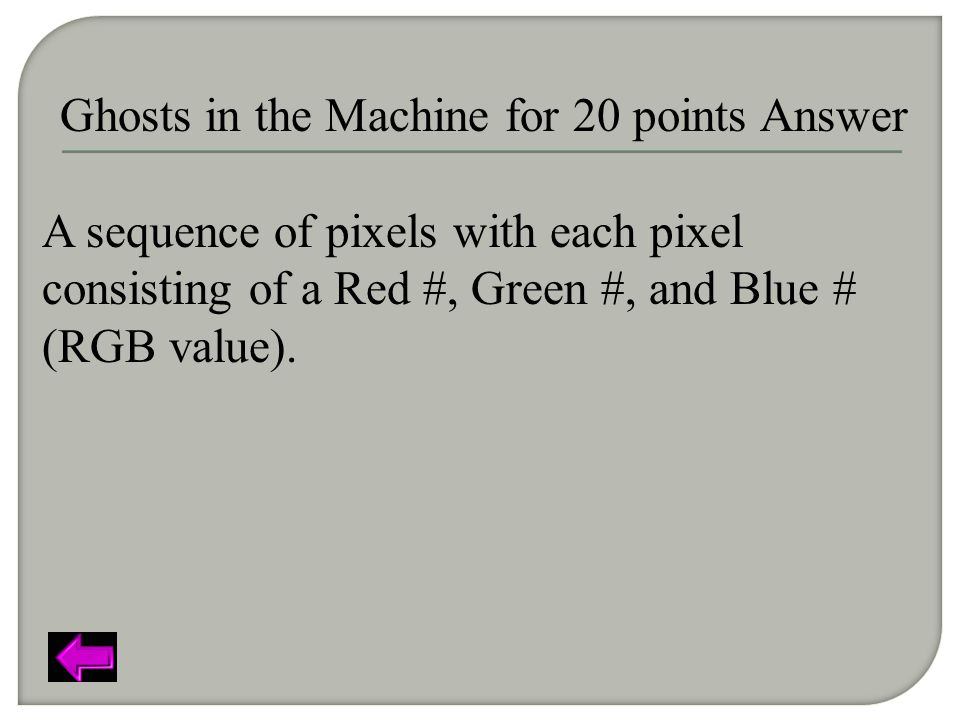 Ghosts in the Machine for 20 points Answer A sequence of pixels with each pixel consisting of a Red #, Green #, and Blue # (RGB value).