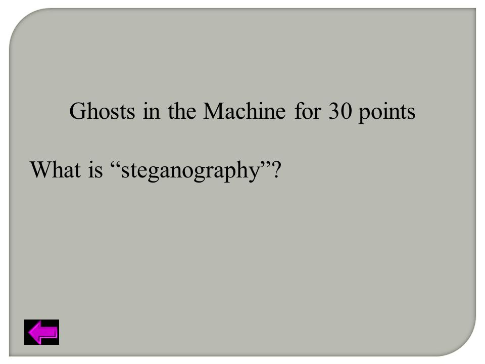 Ghosts in the Machine for 30 points What is steganography ?