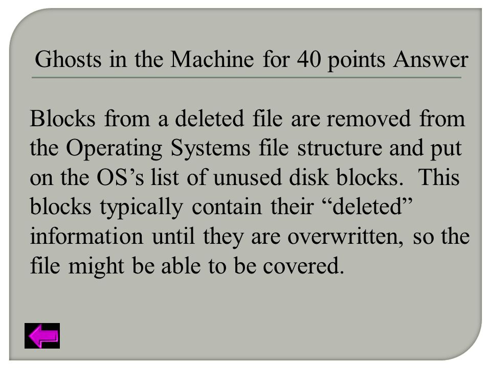 Ghosts in the Machine for 40 points Answer Blocks from a deleted file are removed from the Operating Systems file structure and put on the OS's list of unused disk blocks.