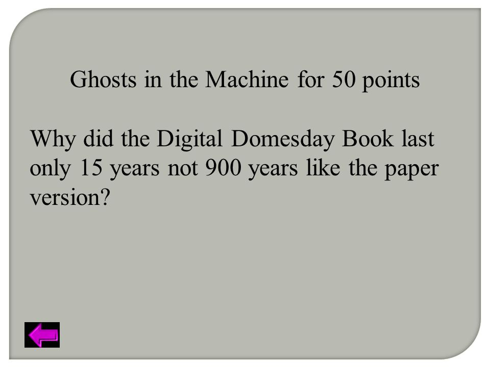 Ghosts in the Machine for 50 points Why did the Digital Domesday Book last only 15 years not 900 years like the paper version?